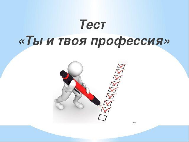 Тест «Ты и твоя профессия»