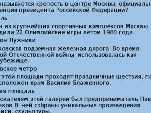 1.Как называется крепость в центре Москвы, официальная резиденция президента