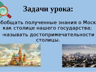 Задачи урока: - обобщать полученные знания о Москве как столице нашего госуда