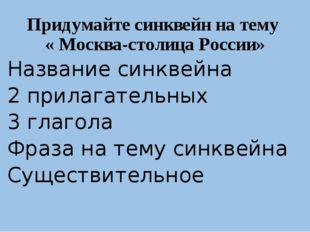 Придумайте синквейн на тему « Москва-столица России» 1. Название синквейна 2.