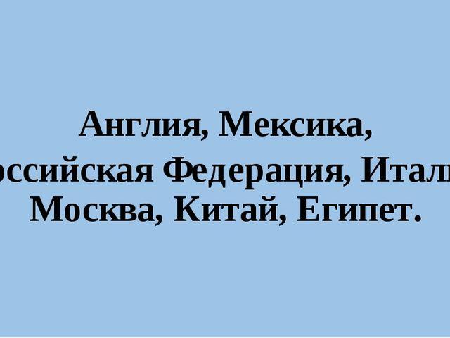 Англия, Мексика, Российская Федерация, Италия, Москва, Китай, Египет.