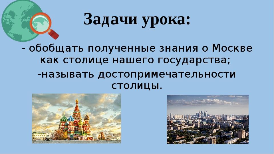 Задачи урока: - обобщать полученные знания о Москве как столице нашего госуда...