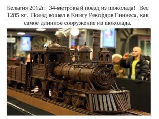 Бельгия 2012г. 34-метровый поезд из шоколада! Вес 1285 кг. Поезд вошел в Книг