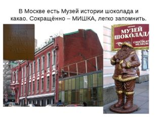 В Москве есть Музей истории шоколада и какао. Сокращённо – МИШКА, легко запом