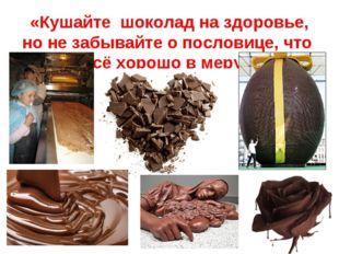 «Кушайте шоколад на здоровье, но не забывайте о пословице, что всё хорошо в