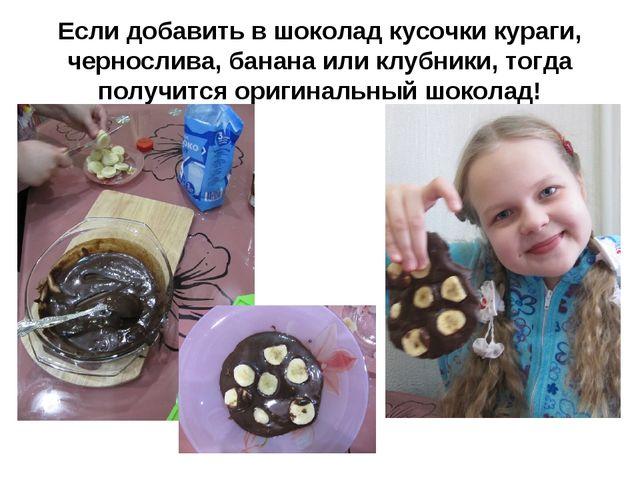 Если добавить в шоколад кусочки кураги, чернослива, банана или клубники, тогд...