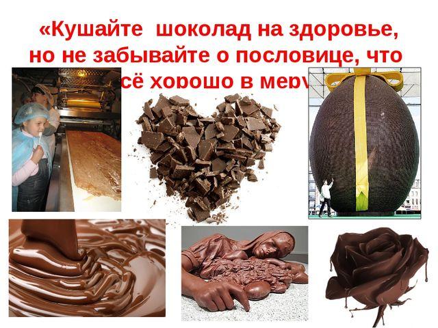 «Кушайте шоколад на здоровье, но не забывайте о пословице, что всё хорошо в...