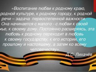 «Воспитание любви к родному краю, к родной культуре, к родному городу, к род