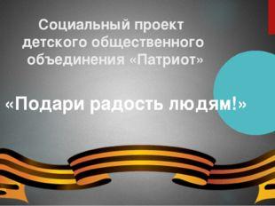 Социальный проект детского общественного объединения «Патриот» «Подари радост