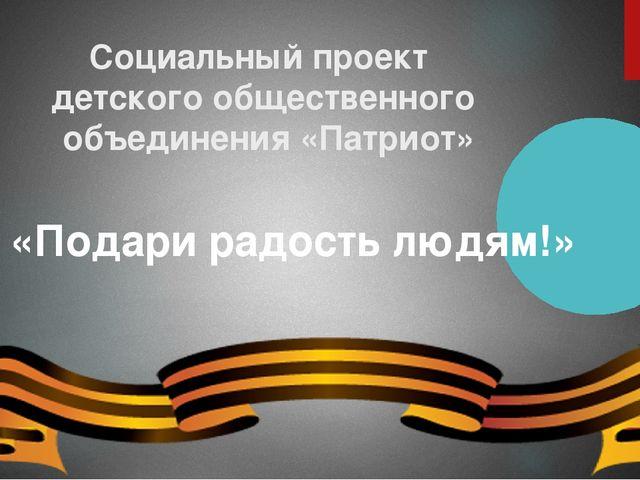 Социальный проект детского общественного объединения «Патриот» «Подари радост...