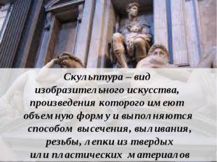 Скульптура – вид изобразительного искусства, произведения которого имеют объ