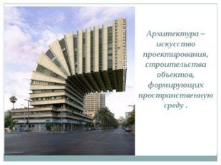 Архитектура – искусство проектирования, строительства объектов, формирующих