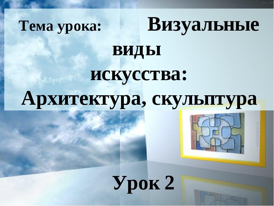 Тема урока: Визуальные виды искусства: Архитектура, скульптура Урок 2