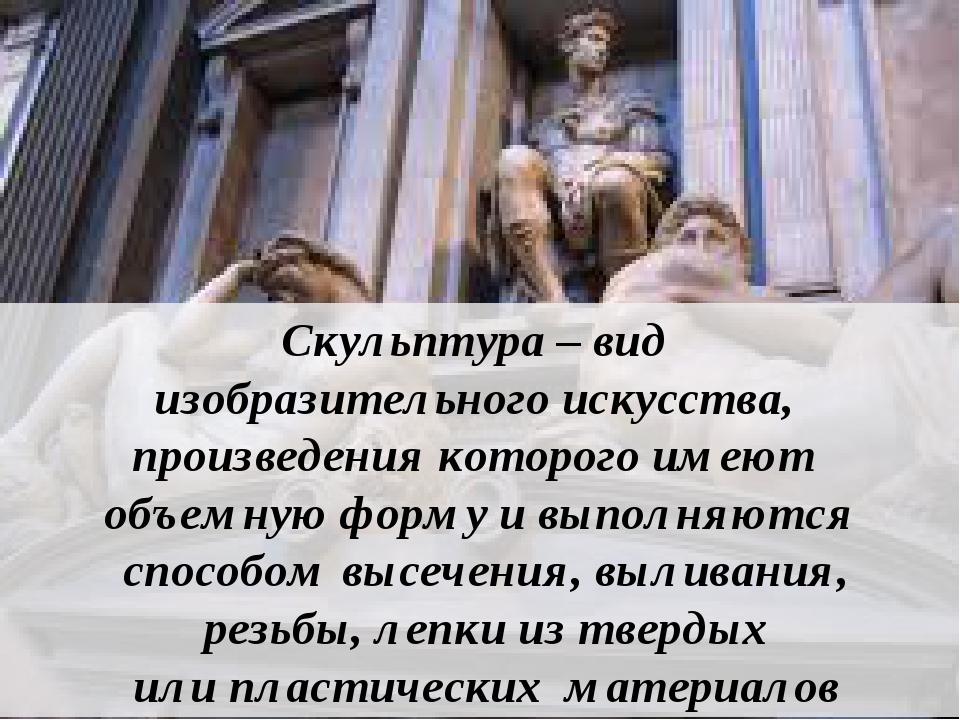 Скульптура – вид изобразительного искусства, произведения которого имеют объ...