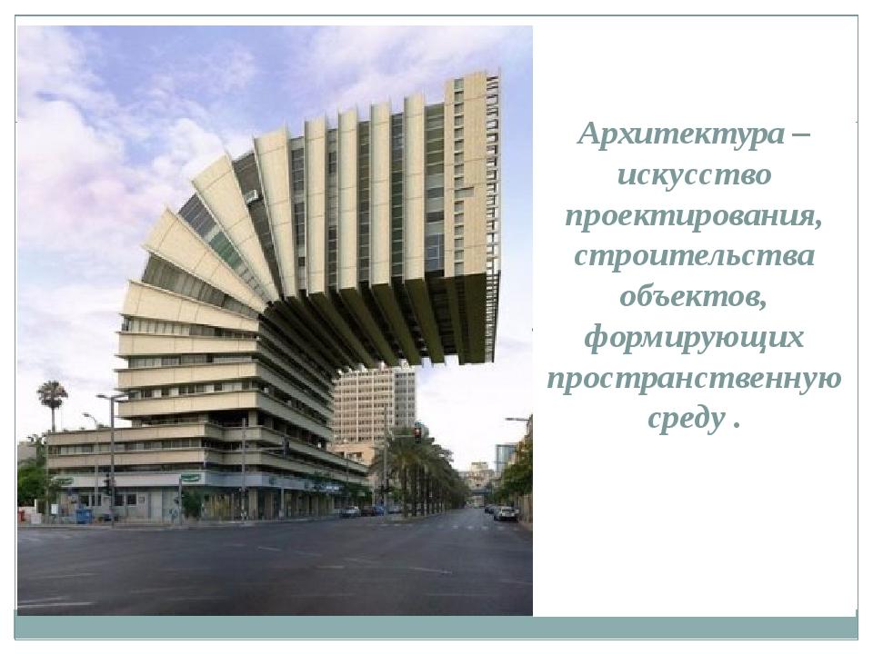 Архитектура – искусство проектирования, строительства объектов, формирующих...