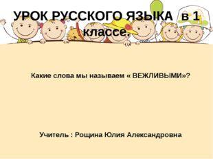 Какие слова мы называем « ВЕЖЛИВЫМИ»? Учитель : Рощина Юлия Александровна УР