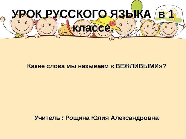 Какие слова мы называем « ВЕЖЛИВЫМИ»? Учитель : Рощина Юлия Александровна УР...