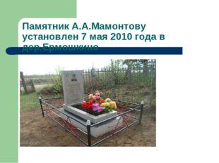 Памятник А.А.Мамонтову установлен 7 мая 2010 года в дер.Ермошкино