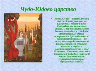 Чудо-Юдово царство Воевал Иван – крестьянский сын за Землю русскую на Калинов