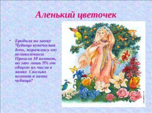 Аленький цветочек Бродила по замку Чудища купеческая дочь, поражаясь его вели