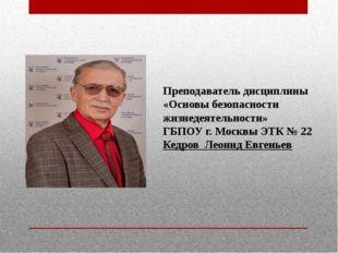 Преподаватель дисциплины «Основы безопасности жизнедеятельности» ГБПОУ г. Мос