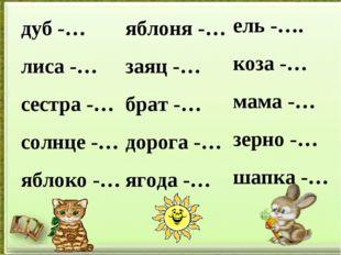 дуб -… лиса -… сестра -… солнце -… яблоко -… яблоня -… заяц -… брат -… дорога