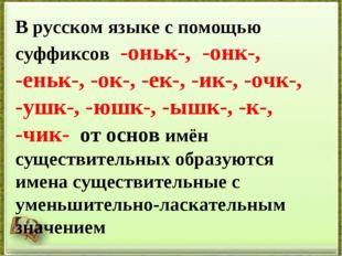 В русском языке с помощью суффиксов -оньк-, -онк-, -еньк-, -ок-, -ек-, -ик-,