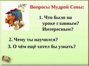 Вопросы Мудрой Совы: Что было на уроке главным? Интересным? 3. О чём ещё хоте