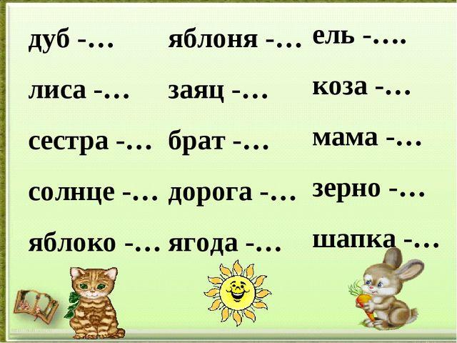 дуб -… лиса -… сестра -… солнце -… яблоко -… яблоня -… заяц -… брат -… дорога...