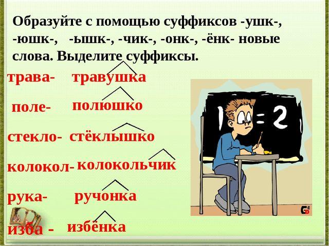 Образуйте с помощью суффиксов -ушк-, -юшк-, -ышк-, -чик-, -онк-, -ёнк- новые...