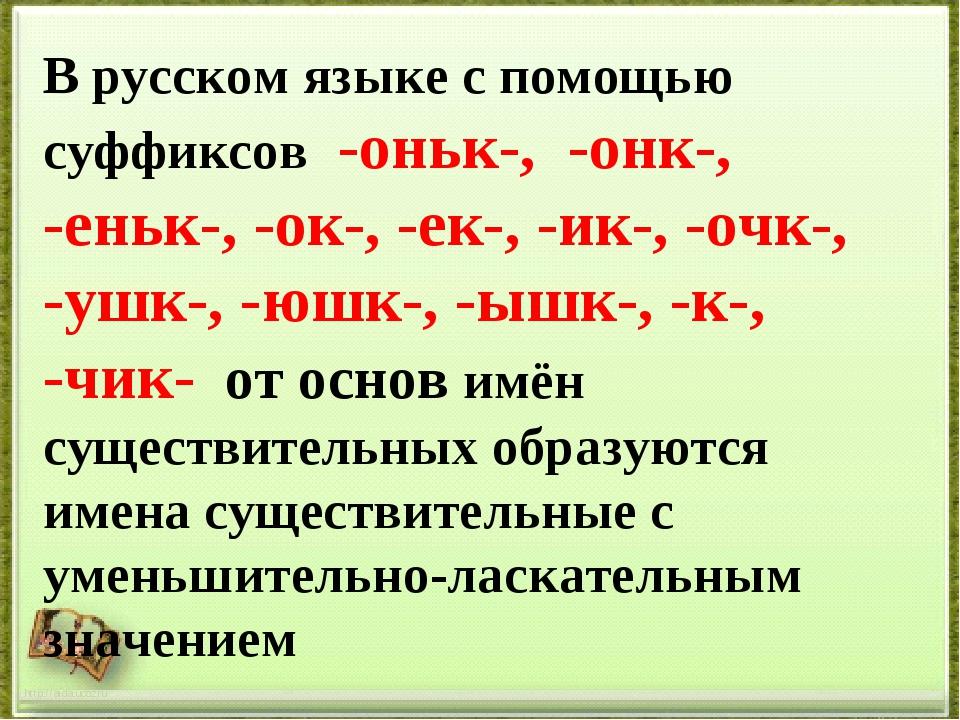 В русском языке с помощью суффиксов -оньк-, -онк-, -еньк-, -ок-, -ек-, -ик-,...