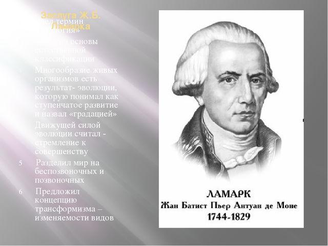 Заслуга Ж.Б. Ламарка Ввел термин «биология» Заложил основы естественной класс...