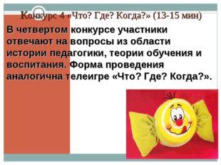 Конкурс 4 «Что? Где? Когда?» (13-15 мин) В четвертом конкурсе участники отвеч