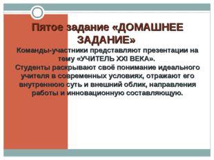 Пятое задание «ДОМАШНЕЕ ЗАДАНИЕ» Команды-участники представляют презентации