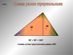 Сумма углов треугольника равна 180º 90º + 90º = 180º У581