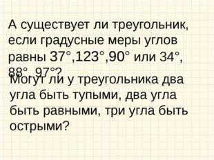 А существует ли треугольник, если градусные меры углов равны 37°,123°,90° или