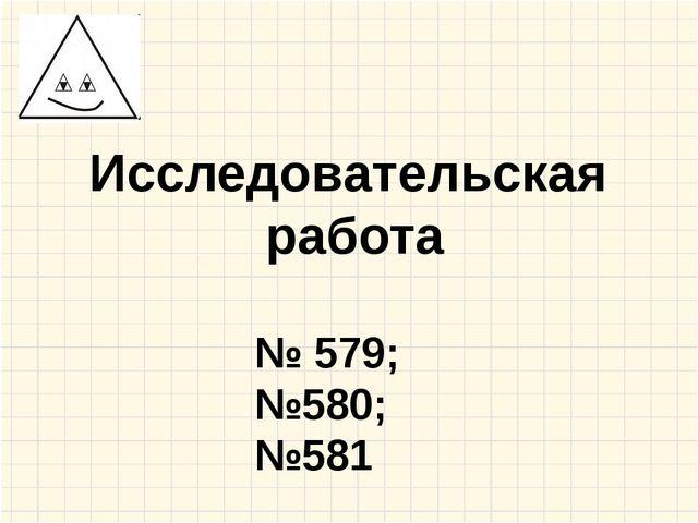 Исследовательская работа № 579; №580; №581