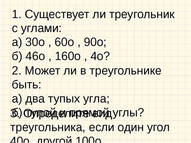 1. Существует ли треугольник с углами: а) 30о , 60о , 90о; б) 46о , 160о , 4о...