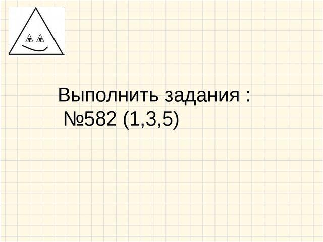Выполнить задания : №582 (1,3,5)