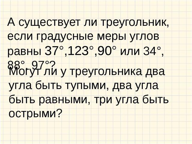 А существует ли треугольник, если градусные меры углов равны 37°,123°,90° или...