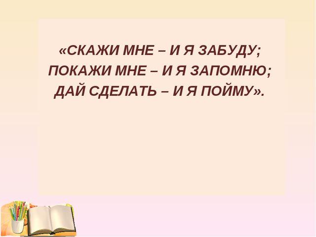 «СКАЖИ МНЕ – И Я ЗАБУДУ; ПОКАЖИ МНЕ – И Я ЗАПОМНЮ; ДАЙ СДЕЛАТЬ – И Я ПОЙМУ».