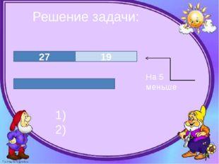 Решение задачи: 27 19 1) 2) На 5 меньше