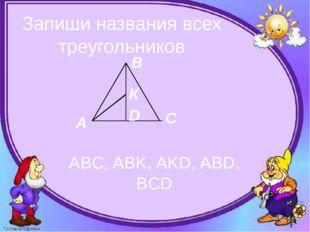 Запиши названия всех треугольников ABC, ABK, AKD, ABD, BCD А В С К D