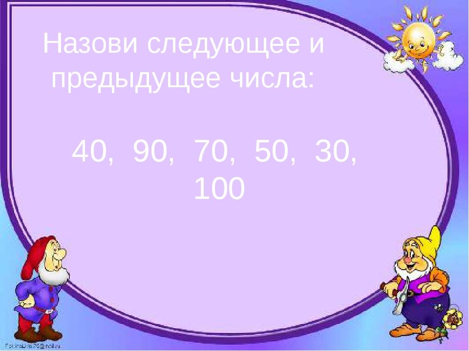 Назови следующее и предыдущее числа: 40, 90, 70, 50, 30, 100