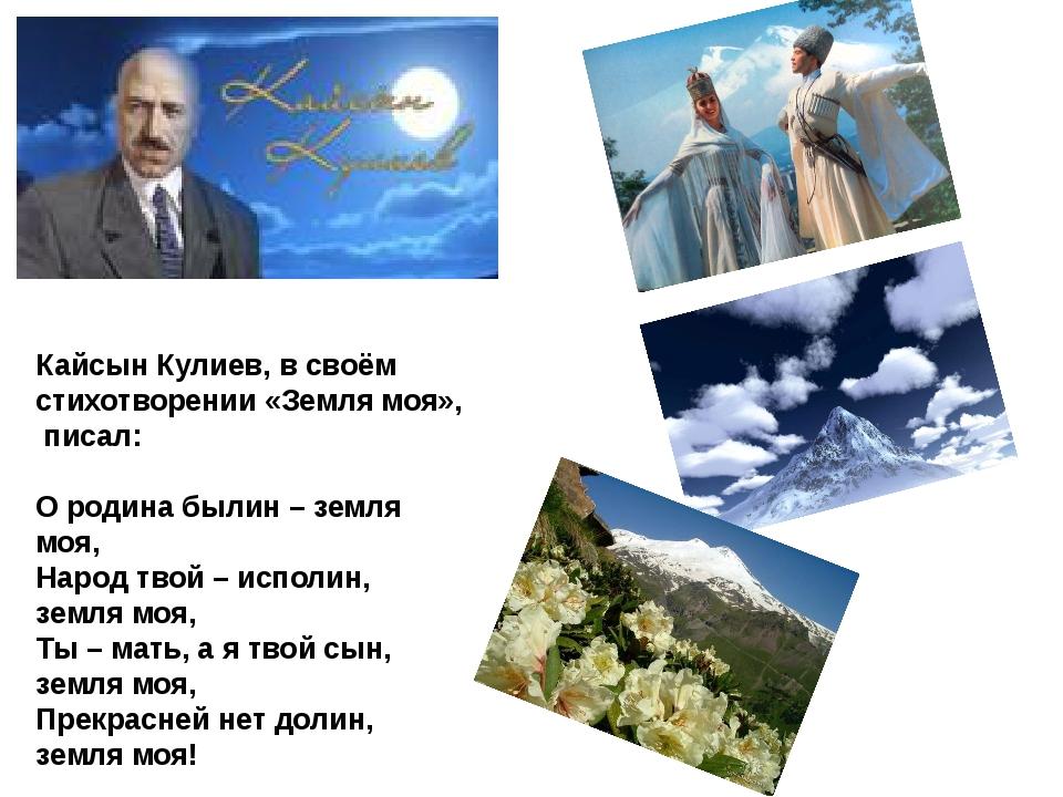 Кайсын Кулиев, в своём стихотворении «Земля моя», писал: О родина былин – зем...