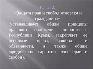 Глава 2. «Защита прав и свобод человека и гражданина» (устанавливает общие пр