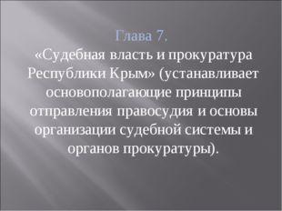 Глава 7. «Судебная власть и прокуратура Республики Крым» (устанавливает основ