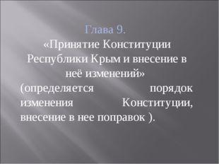 Глава 9. «Принятие Конституции Республики Крым и внесение в неё изменений» (о