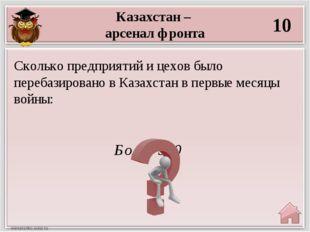 Казахстан – арсенал фронта 10 Более 300 Сколько предприятий и цехов было пере