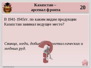 Казахстан – арсенал фронта 20 Свинца, меди, добыче полиметаллических и медных